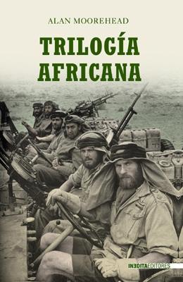 TRILOGIA AFRICANA: LA SEGUNDA GUERRA MUNDIAL EN EL NORTE DE AFRICA, Alan Moorehead