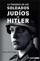 LA TRAGEDIA DE LOS SOLDADOS JUDÍOS DE HITLER, Bryan Mark Rigg